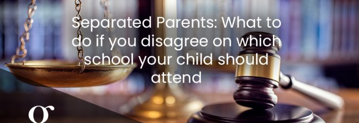 Separated Parents: What to do if you disagree on which school your child should attend